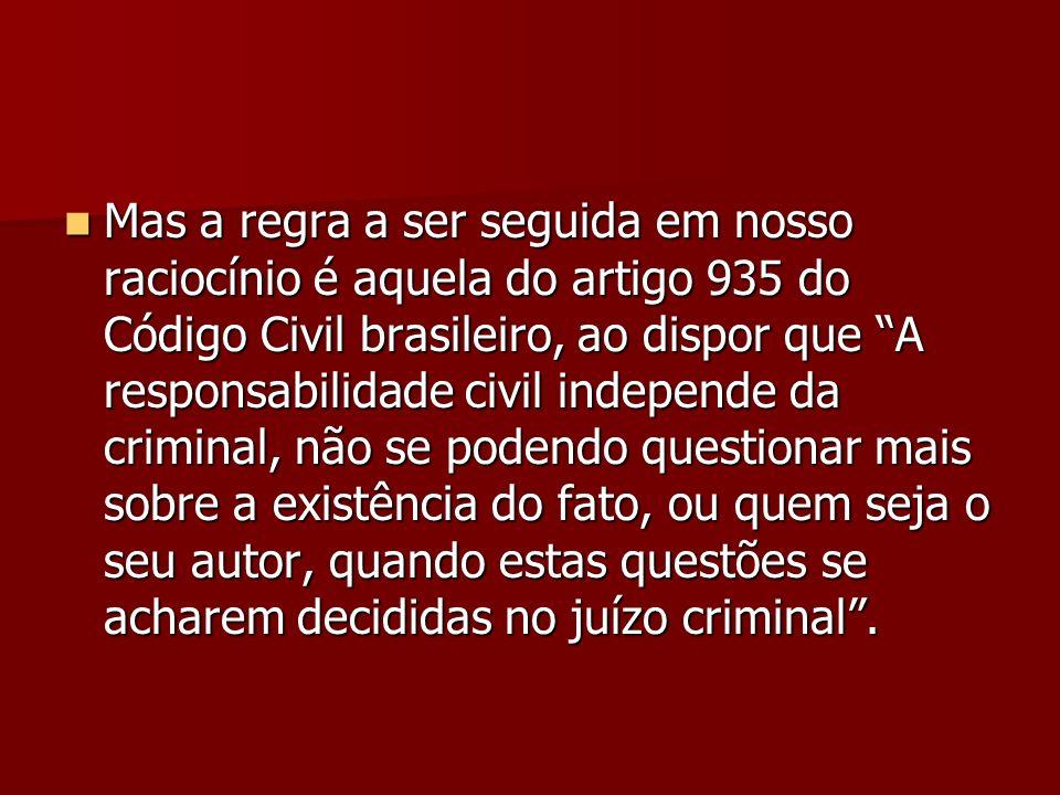 Mas a regra a ser seguida em nosso raciocínio é aquela do artigo 935 do Código Civil brasileiro, ao dispor que A responsabilidade civil independe da criminal, não se podendo questionar mais sobre a existência do fato, ou quem seja o seu autor, quando estas questões se acharem decididas no juízo criminal .
