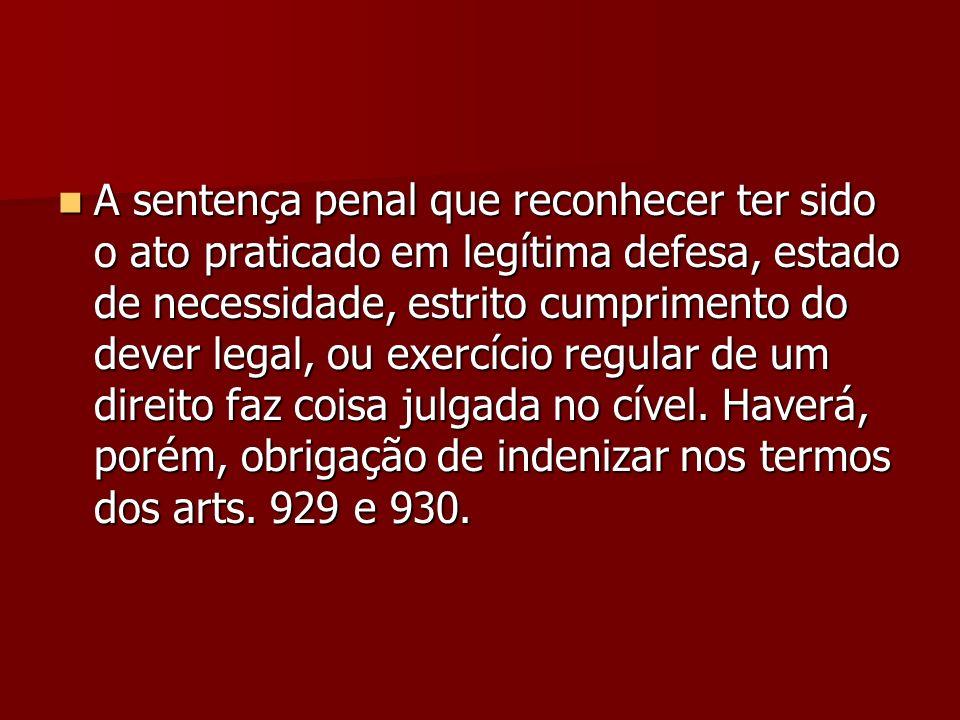 A sentença penal que reconhecer ter sido o ato praticado em legítima defesa, estado de necessidade, estrito cumprimento do dever legal, ou exercício regular de um direito faz coisa julgada no cível.