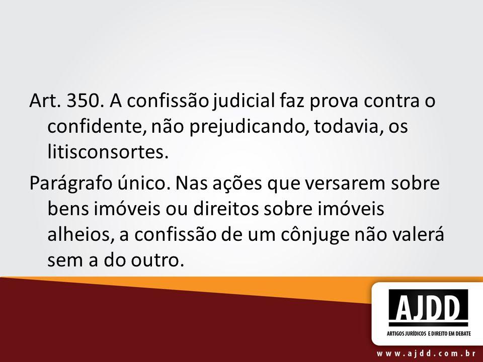 Art. 350. A confissão judicial faz prova contra o confidente, não prejudicando, todavia, os litisconsortes.