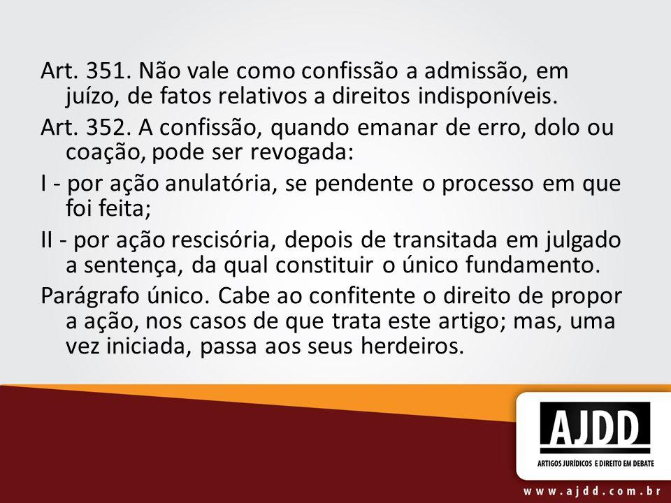 Art. 351. Não vale como confissão a admissão, em juízo, de fatos relativos a direitos indisponíveis.