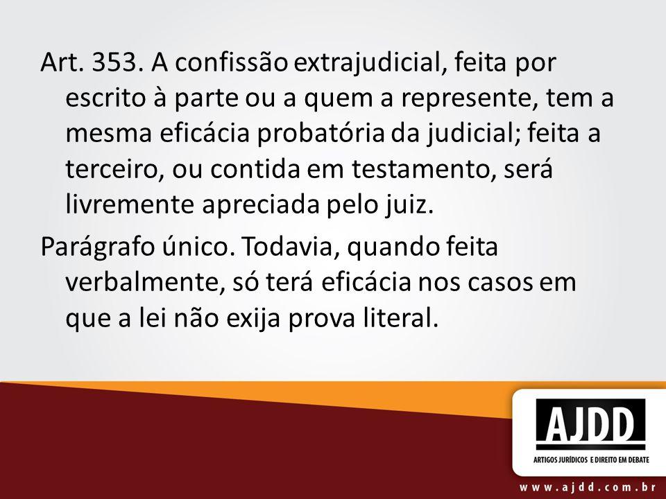 Art. 353. A confissão extrajudicial, feita por escrito à parte ou a quem a represente, tem a mesma eficácia probatória da judicial; feita a terceiro, ou contida em testamento, será livremente apreciada pelo juiz.