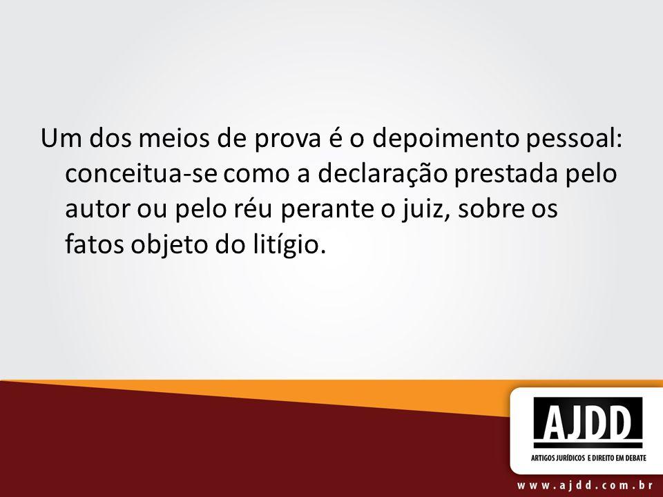 Um dos meios de prova é o depoimento pessoal: conceitua-se como a declaração prestada pelo autor ou pelo réu perante o juiz, sobre os fatos objeto do litígio.