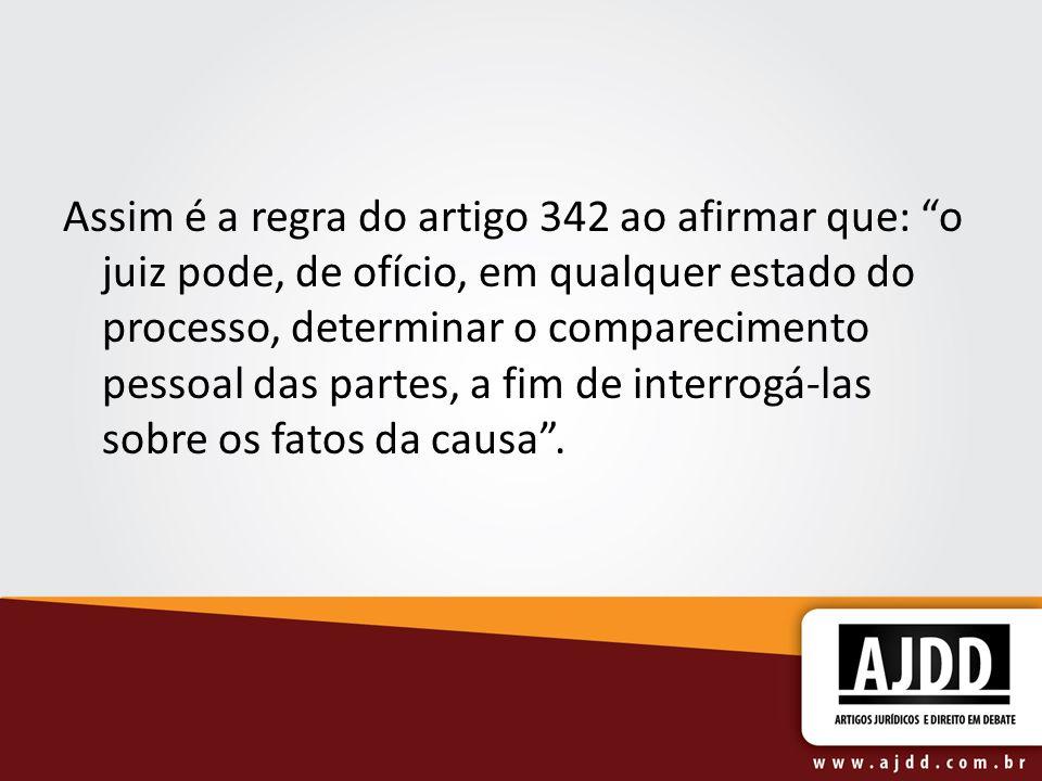 Assim é a regra do artigo 342 ao afirmar que: o juiz pode, de ofício, em qualquer estado do processo, determinar o comparecimento pessoal das partes, a fim de interrogá-las sobre os fatos da causa .