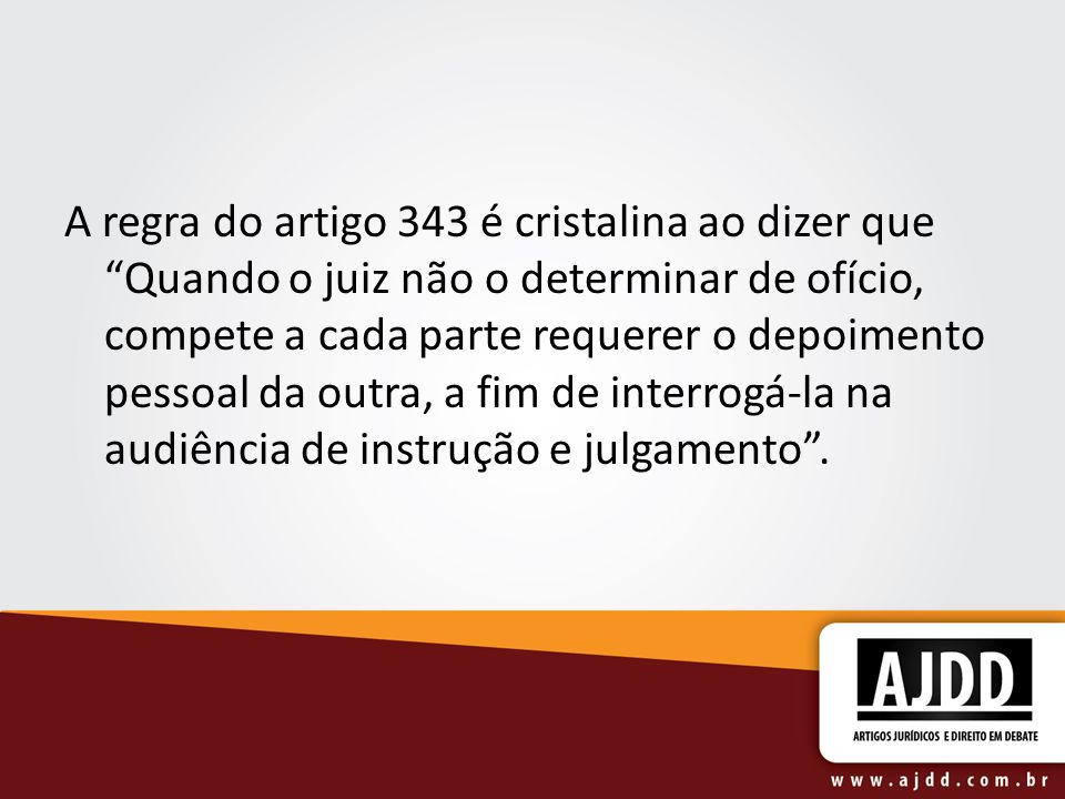 A regra do artigo 343 é cristalina ao dizer que Quando o juiz não o determinar de ofício, compete a cada parte requerer o depoimento pessoal da outra, a fim de interrogá-la na audiência de instrução e julgamento .