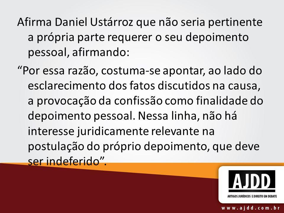 Afirma Daniel Ustárroz que não seria pertinente a própria parte requerer o seu depoimento pessoal, afirmando: