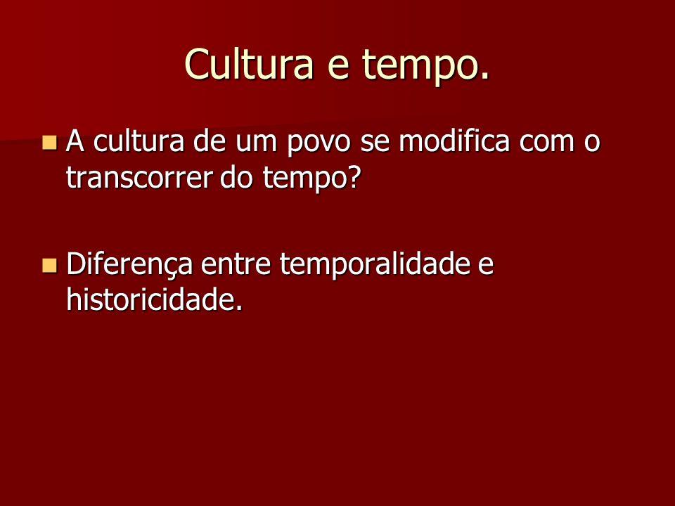 Cultura e tempo. A cultura de um povo se modifica com o transcorrer do tempo.