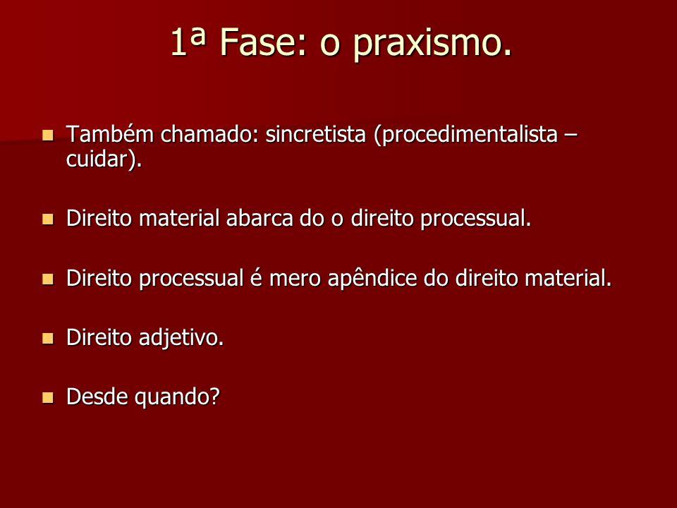 1ª Fase: o praxismo. Também chamado: sincretista (procedimentalista – cuidar). Direito material abarca do o direito processual.