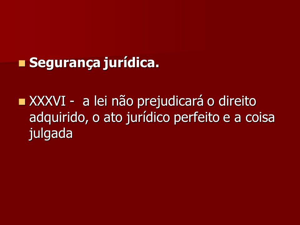Segurança jurídica.XXXVI - a lei não prejudicará o direito adquirido, o ato jurídico perfeito e a coisa julgada.