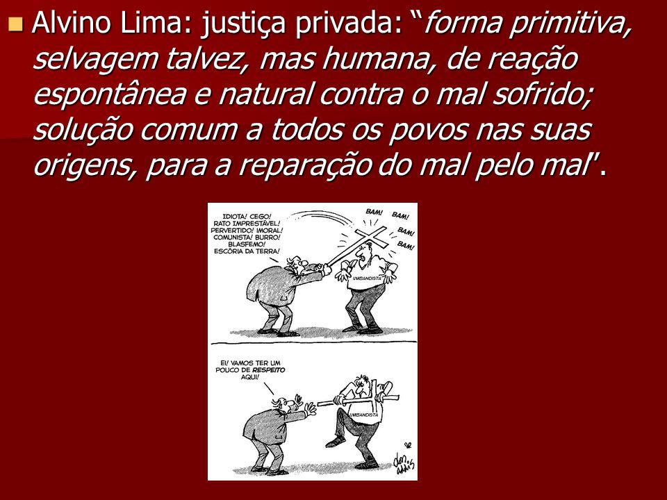 Alvino Lima: justiça privada: forma primitiva, selvagem talvez, mas humana, de reação espontânea e natural contra o mal sofrido; solução comum a todos os povos nas suas origens, para a reparação do mal pelo mal .