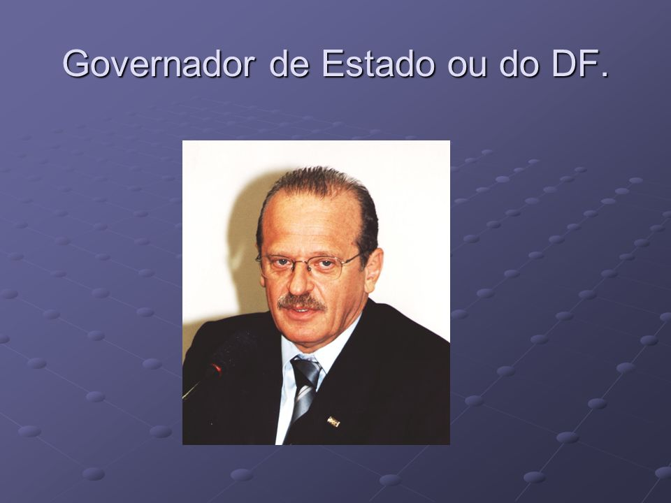 Governador de Estado ou do DF.