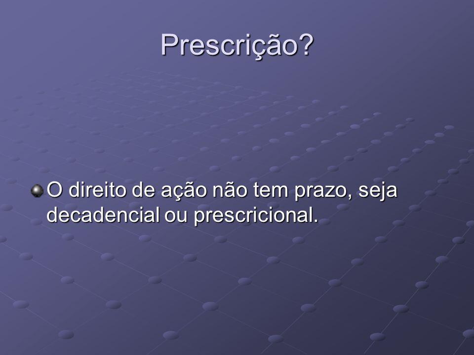 Prescrição O direito de ação não tem prazo, seja decadencial ou prescricional.
