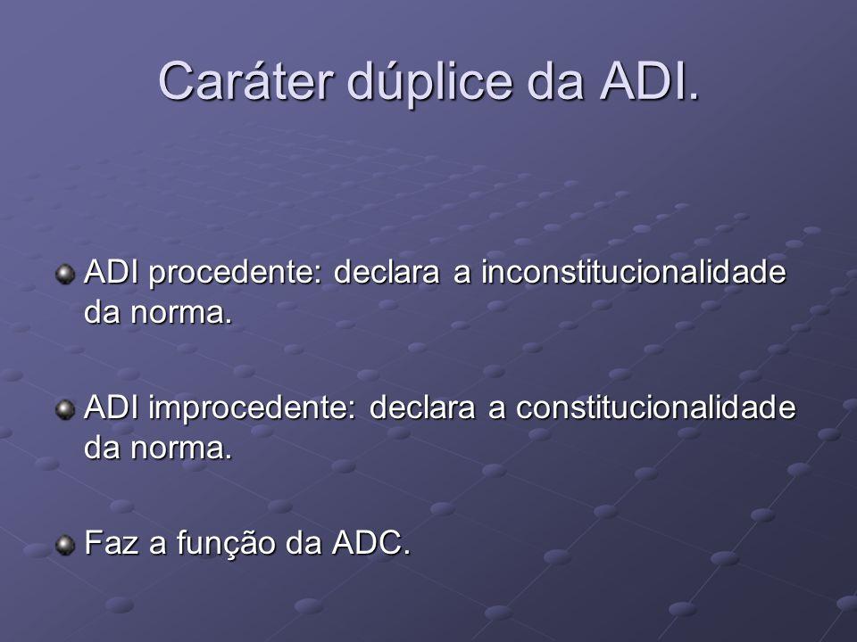 Caráter dúplice da ADI. ADI procedente: declara a inconstitucionalidade da norma. ADI improcedente: declara a constitucionalidade da norma.