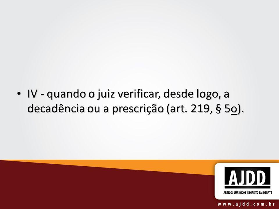 IV - quando o juiz verificar, desde logo, a decadência ou a prescrição (art. 219, § 5o).