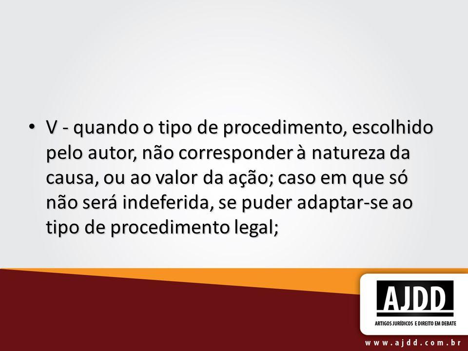 V - quando o tipo de procedimento, escolhido pelo autor, não corresponder à natureza da causa, ou ao valor da ação; caso em que só não será indeferida, se puder adaptar-se ao tipo de procedimento legal;