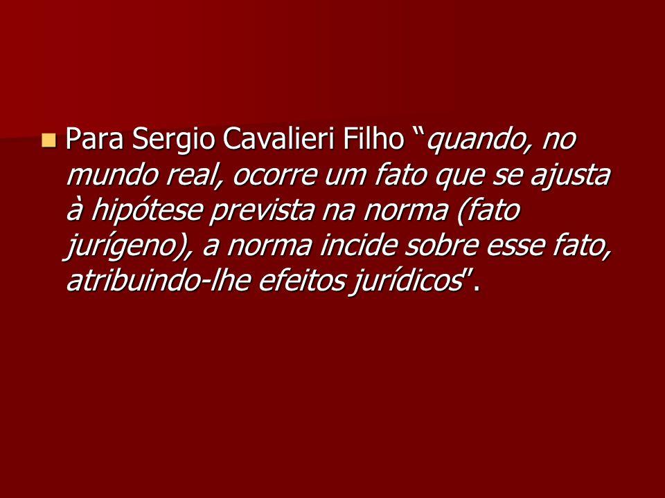 Para Sergio Cavalieri Filho quando, no mundo real, ocorre um fato que se ajusta à hipótese prevista na norma (fato jurígeno), a norma incide sobre esse fato, atribuindo-lhe efeitos jurídicos .