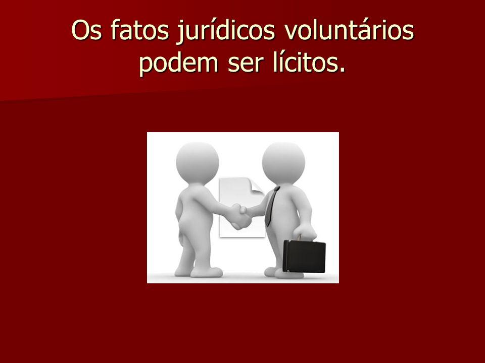 Os fatos jurídicos voluntários podem ser lícitos.