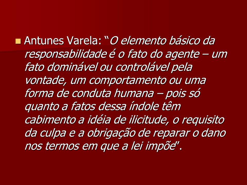 Antunes Varela: O elemento básico da responsabilidade é o fato do agente – um fato dominável ou controlável pela vontade, um comportamento ou uma forma de conduta humana – pois só quanto a fatos dessa índole têm cabimento a idéia de ilicitude, o requisito da culpa e a obrigação de reparar o dano nos termos em que a lei impõe .