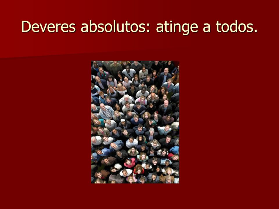Deveres absolutos: atinge a todos.