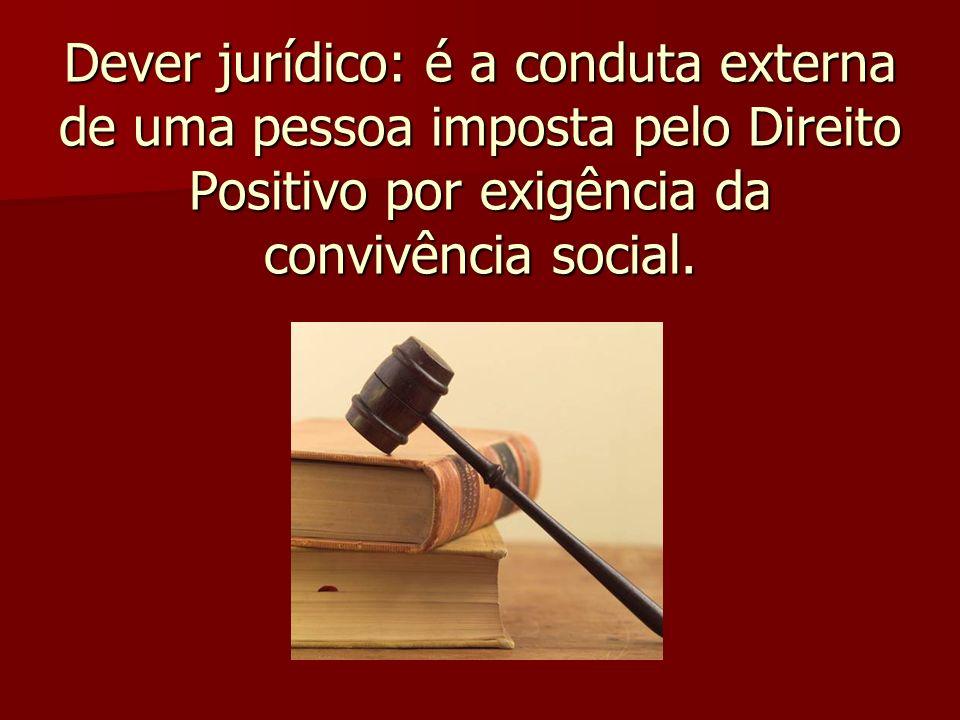 Dever jurídico: é a conduta externa de uma pessoa imposta pelo Direito Positivo por exigência da convivência social.
