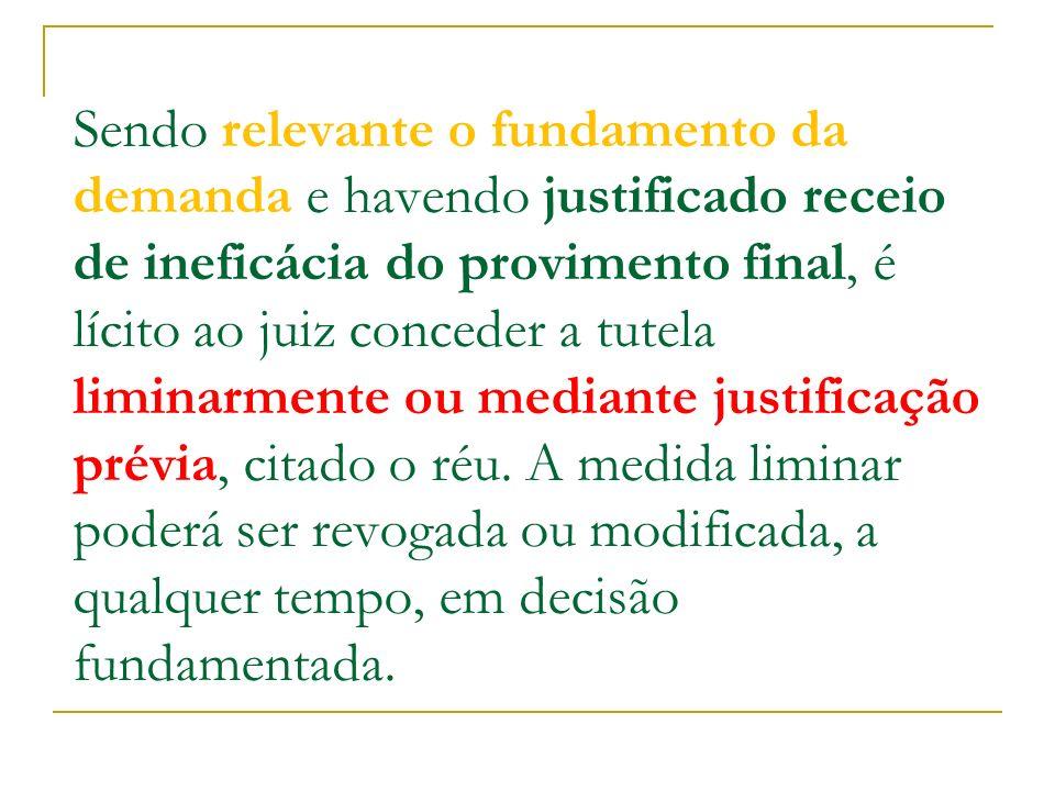 Sendo relevante o fundamento da demanda e havendo justificado receio de ineficácia do provimento final, é lícito ao juiz conceder a tutela liminarmente ou mediante justificação prévia, citado o réu.