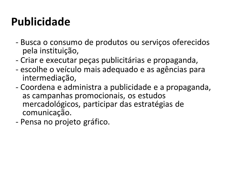 Publicidade- Busca o consumo de produtos ou serviços oferecidos pela instituição, - Criar e executar peças publicitárias e propaganda,