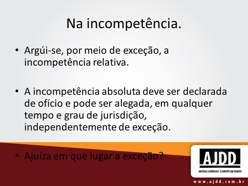Na incompetência.Argúi-se, por meio de exceção, a incompetência relativa.