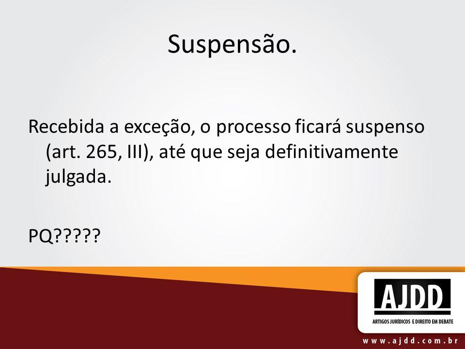 Suspensão. Recebida a exceção, o processo ficará suspenso (art. 265, III), até que seja definitivamente julgada.