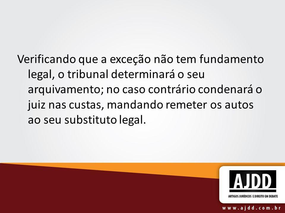 Verificando que a exceção não tem fundamento legal, o tribunal determinará o seu arquivamento; no caso contrário condenará o juiz nas custas, mandando remeter os autos ao seu substituto legal.
