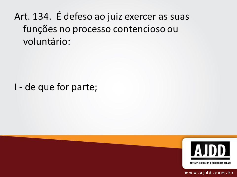 Art. 134. É defeso ao juiz exercer as suas funções no processo contencioso ou voluntário: