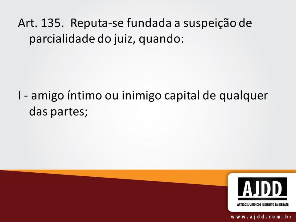Art. 135. Reputa-se fundada a suspeição de parcialidade do juiz, quando: