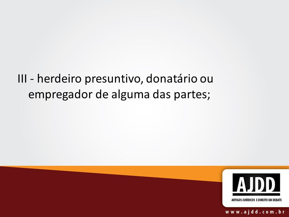 III - herdeiro presuntivo, donatário ou empregador de alguma das partes;