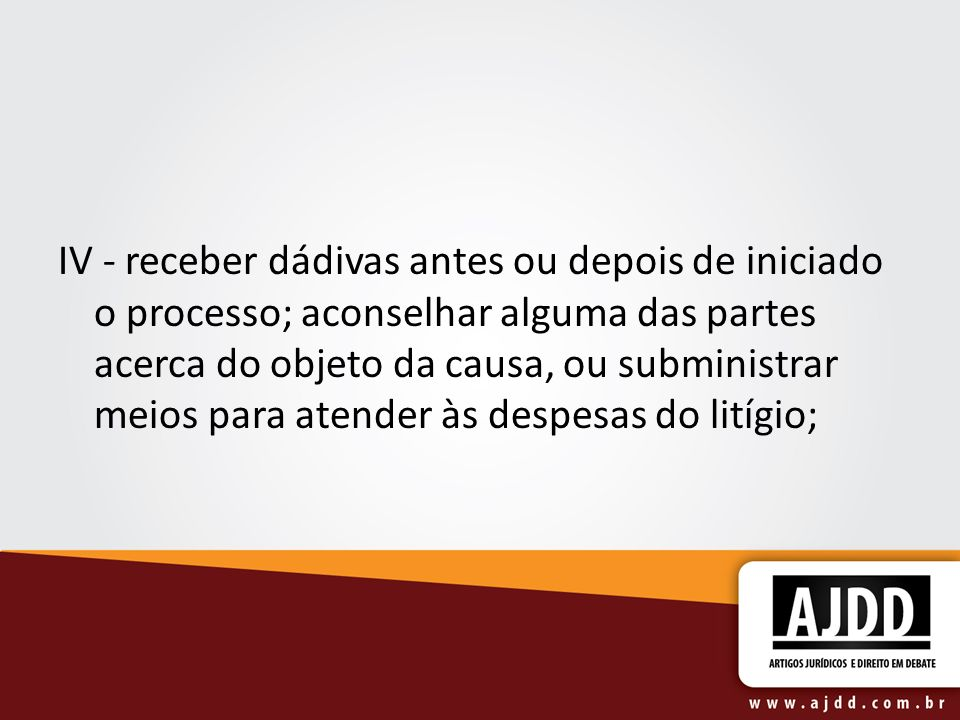 IV - receber dádivas antes ou depois de iniciado o processo; aconselhar alguma das partes acerca do objeto da causa, ou subministrar meios para atender às despesas do litígio;