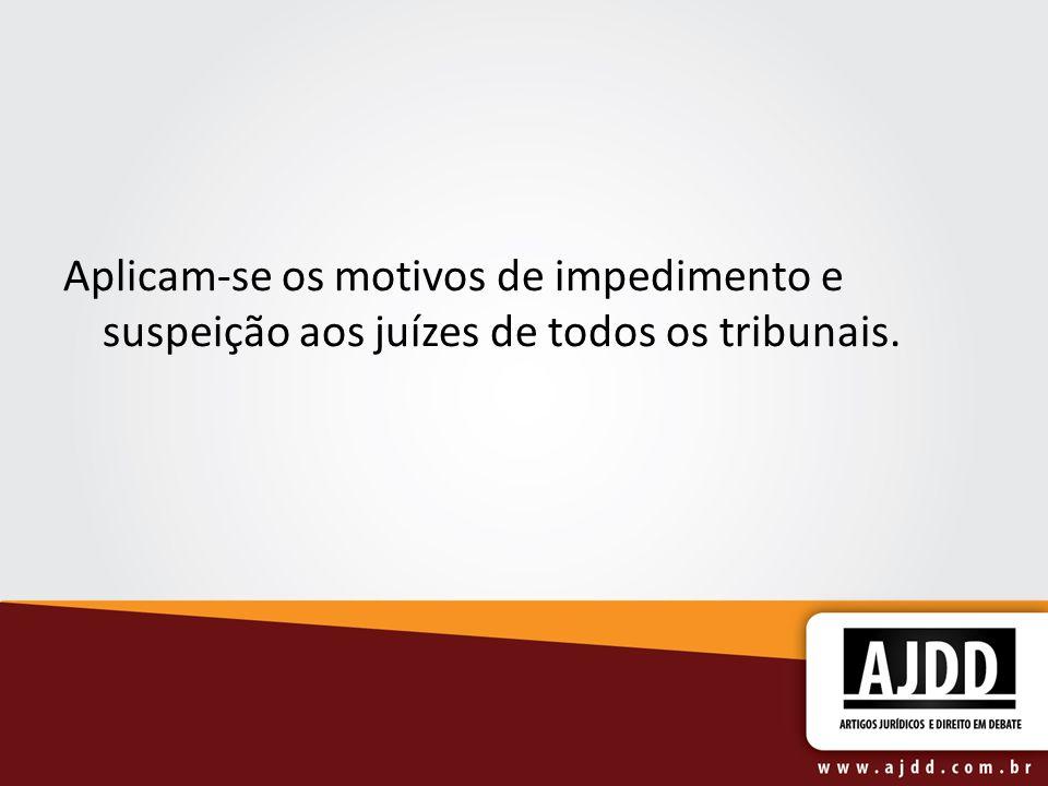 Aplicam-se os motivos de impedimento e suspeição aos juízes de todos os tribunais.