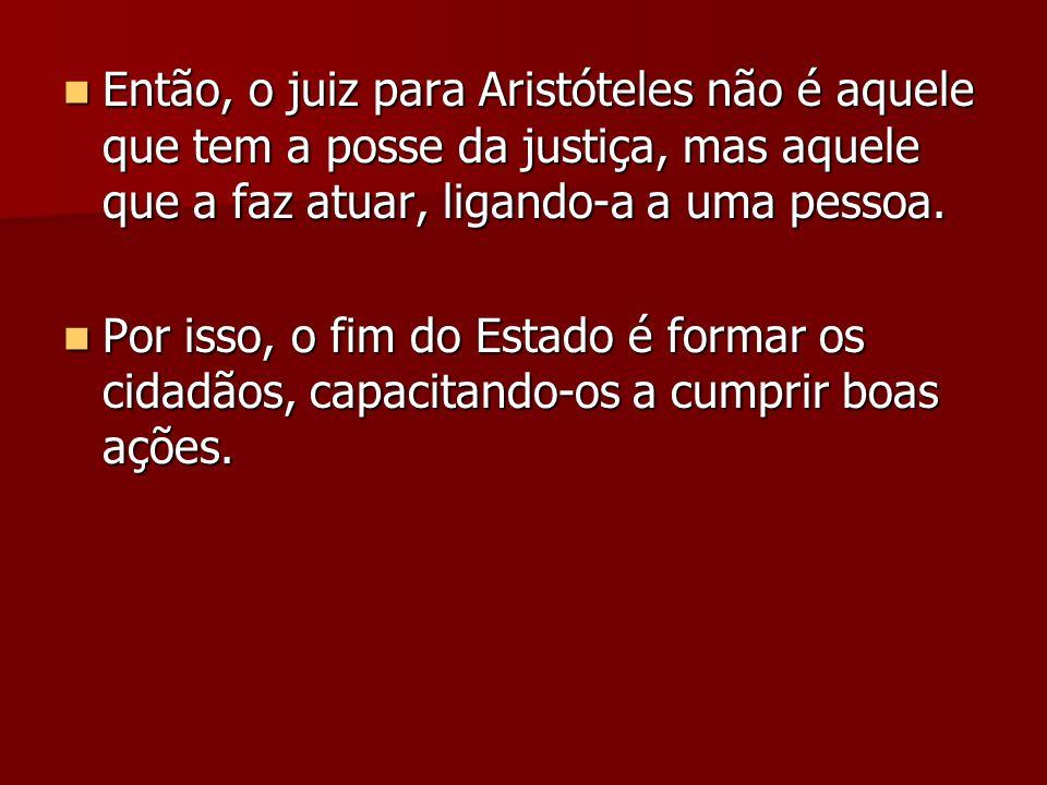 Então, o juiz para Aristóteles não é aquele que tem a posse da justiça, mas aquele que a faz atuar, ligando-a a uma pessoa.