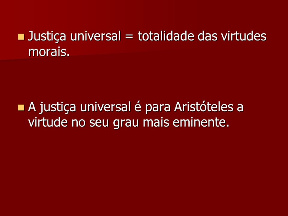 Justiça universal = totalidade das virtudes morais.