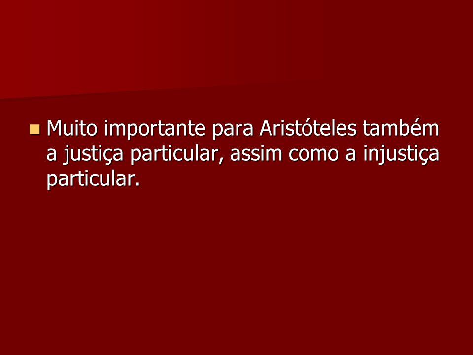 Muito importante para Aristóteles também a justiça particular, assim como a injustiça particular.