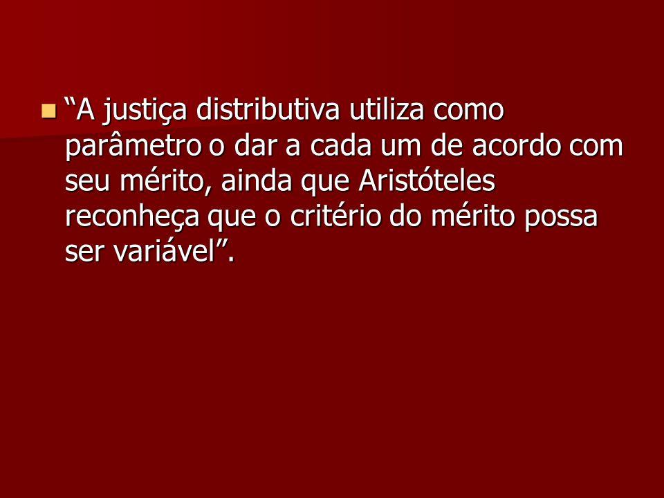 A justiça distributiva utiliza como parâmetro o dar a cada um de acordo com seu mérito, ainda que Aristóteles reconheça que o critério do mérito possa ser variável .