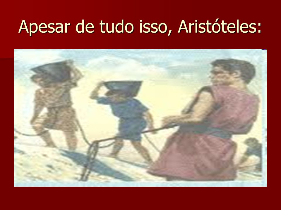 Apesar de tudo isso, Aristóteles: