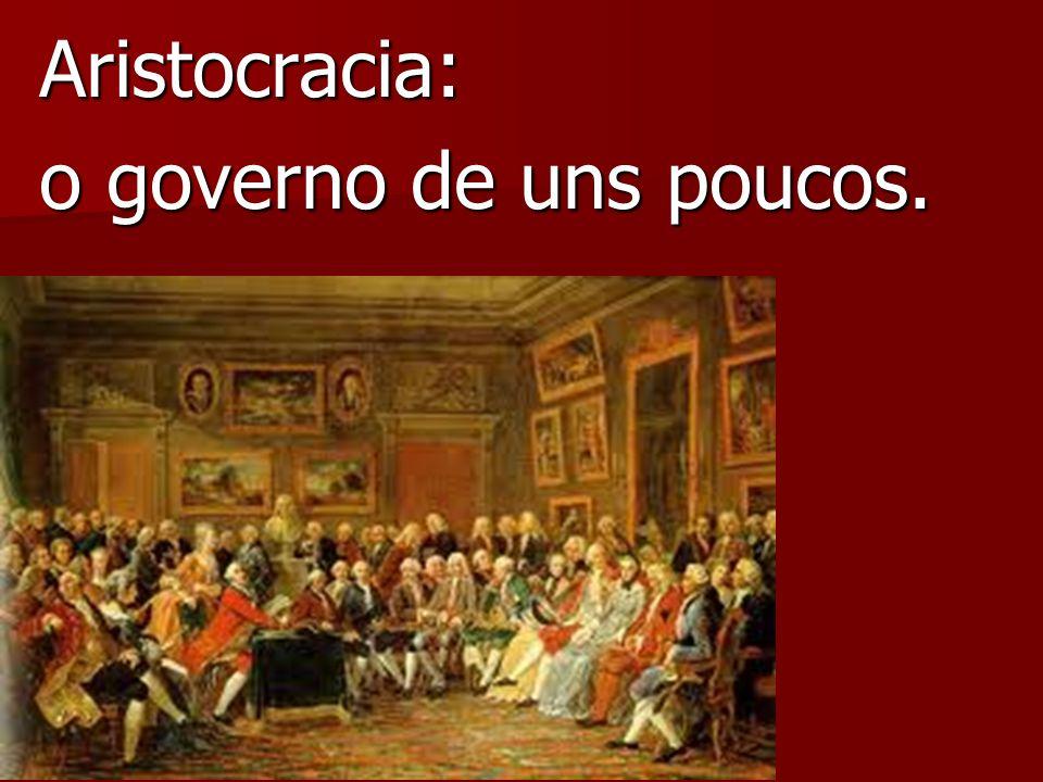 Aristocracia: o governo de uns poucos.