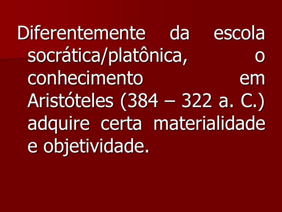 Diferentemente da escola socrática/platônica, o conhecimento em Aristóteles (384 – 322 a.