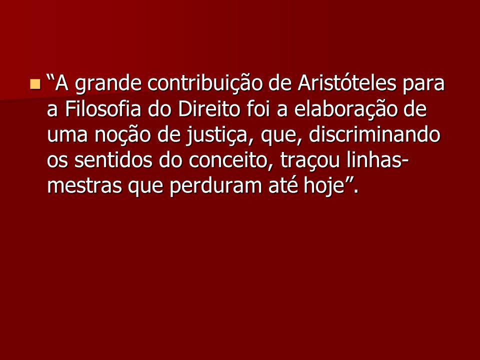 A grande contribuição de Aristóteles para a Filosofia do Direito foi a elaboração de uma noção de justiça, que, discriminando os sentidos do conceito, traçou linhas-mestras que perduram até hoje .