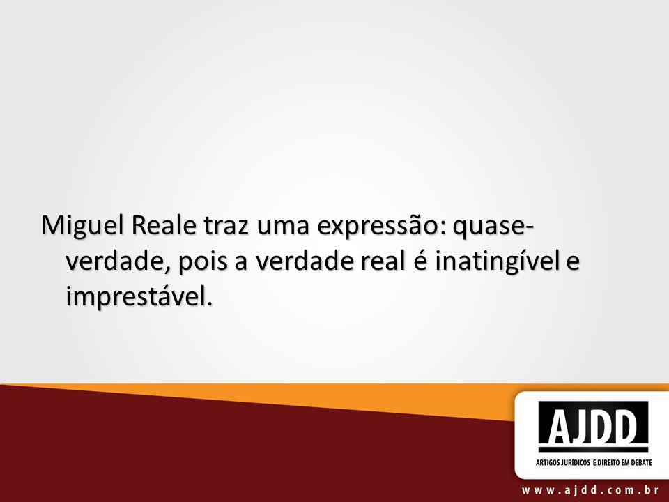 Miguel Reale traz uma expressão: quase-verdade, pois a verdade real é inatingível e imprestável.