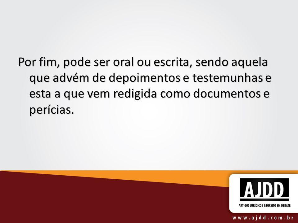 Por fim, pode ser oral ou escrita, sendo aquela que advém de depoimentos e testemunhas e esta a que vem redigida como documentos e perícias.