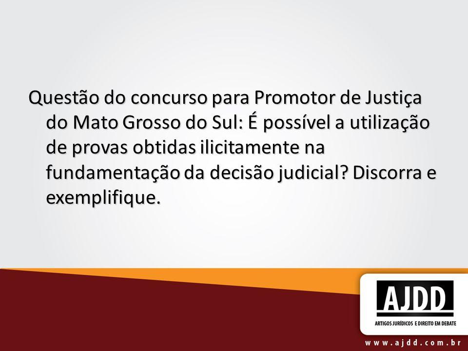 Questão do concurso para Promotor de Justiça do Mato Grosso do Sul: É possível a utilização de provas obtidas ilicitamente na fundamentação da decisão judicial.