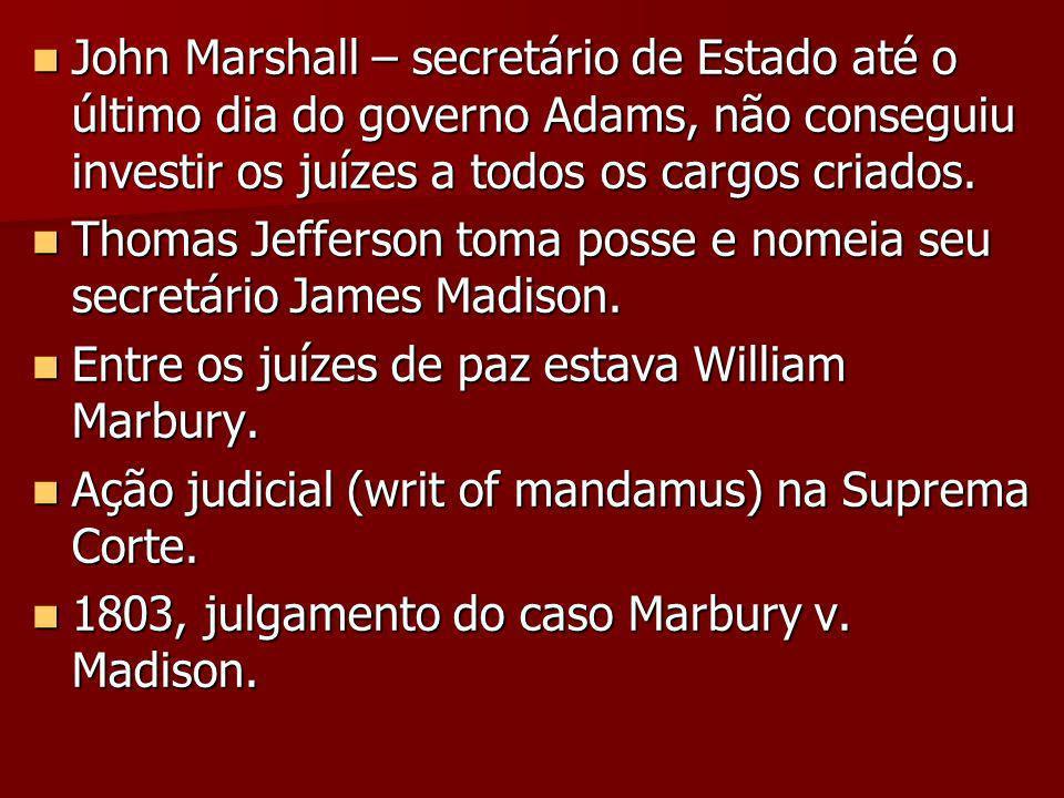 John Marshall – secretário de Estado até o último dia do governo Adams, não conseguiu investir os juízes a todos os cargos criados.