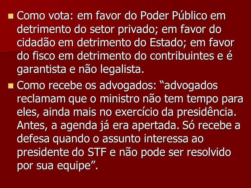 Como vota: em favor do Poder Público em detrimento do setor privado; em favor do cidadão em detrimento do Estado; em favor do fisco em detrimento do contribuintes e é garantista e não legalista.