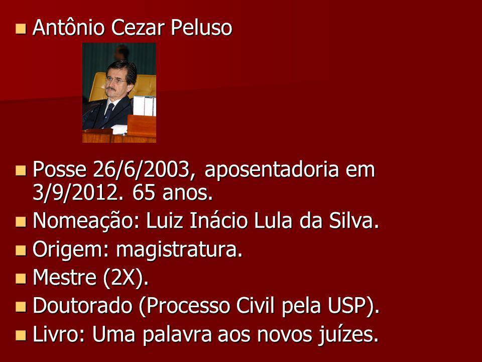 Antônio Cezar Peluso Posse 26/6/2003, aposentadoria em 3/9/2012. 65 anos. Nomeação: Luiz Inácio Lula da Silva.