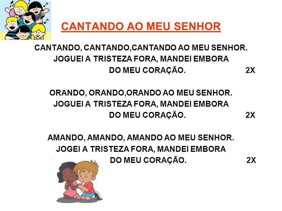 CANTANDO AO MEU SENHOR CANTANDO, CANTANDO,CANTANDO AO MEU SENHOR.