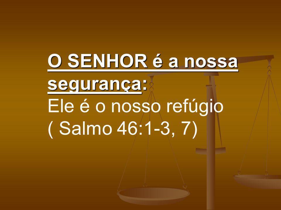 O SENHOR é a nossa segurança: Ele é o nosso refúgio ( Salmo 46:1-3, 7)