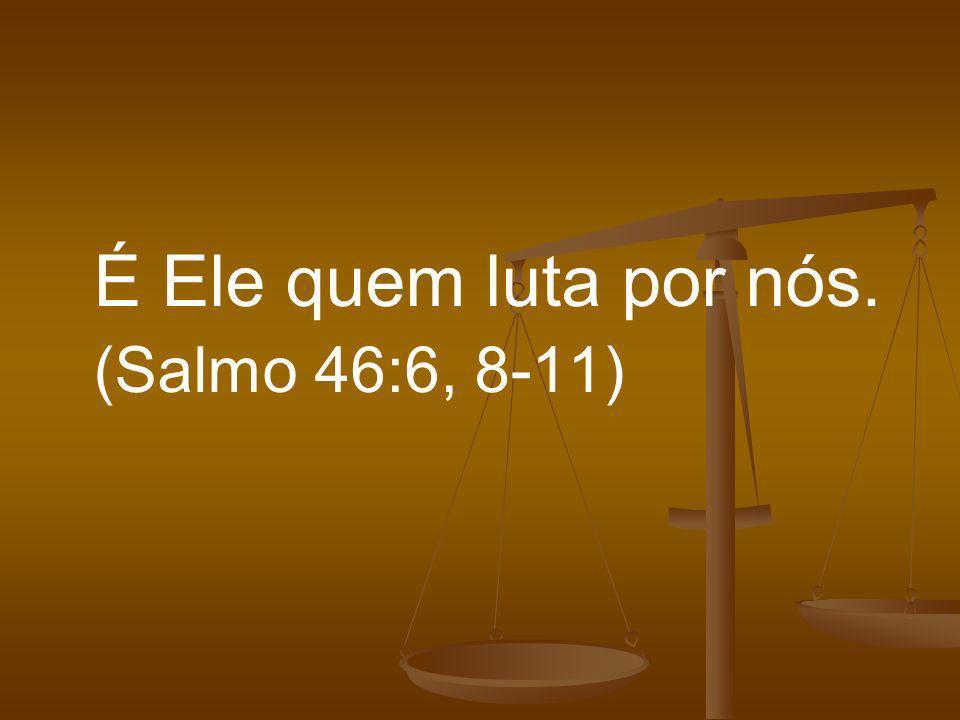 É Ele quem luta por nós. (Salmo 46:6, 8-11)